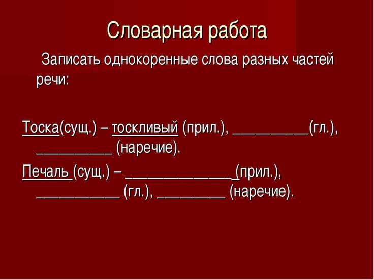 Словарная работа Записать однокоренные слова разных частей речи: Тоска(сущ.) ...