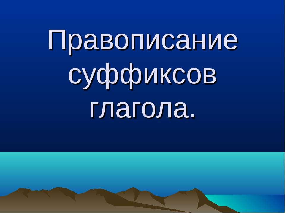 Правописание суффиксов глагола.