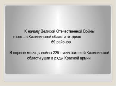 К началу Великой Отечественной Войны в состав Калининской области входило 69 ...