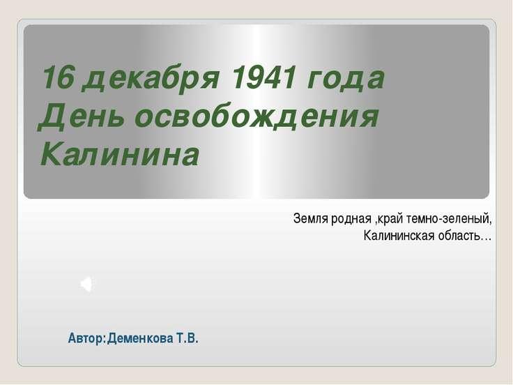 16 декабря 1941 года День освобождения Калинина Земля родная ,край темно-зеле...