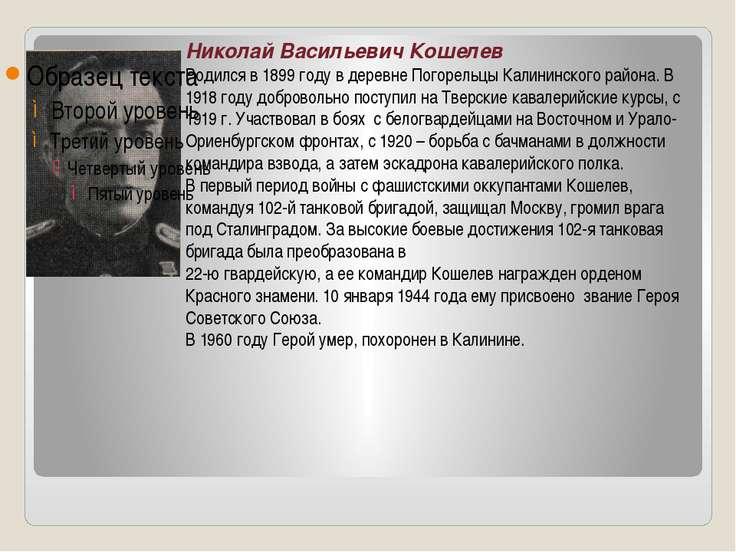 Николай Васильевич Кошелев Родился в 1899 году в деревне Погорельцы Калининск...