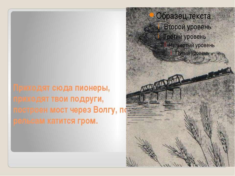 Приходят сюда пионеры, приходят твои подруги, построен мост через Волгу, по р...