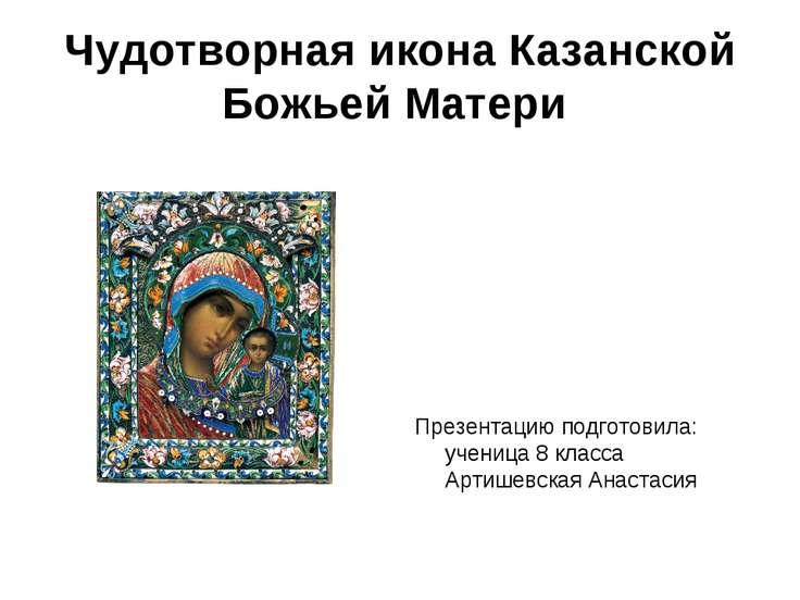 Чудотворная икона Казанской Божьей Матери Презентацию подготовила: ученица 8 ...