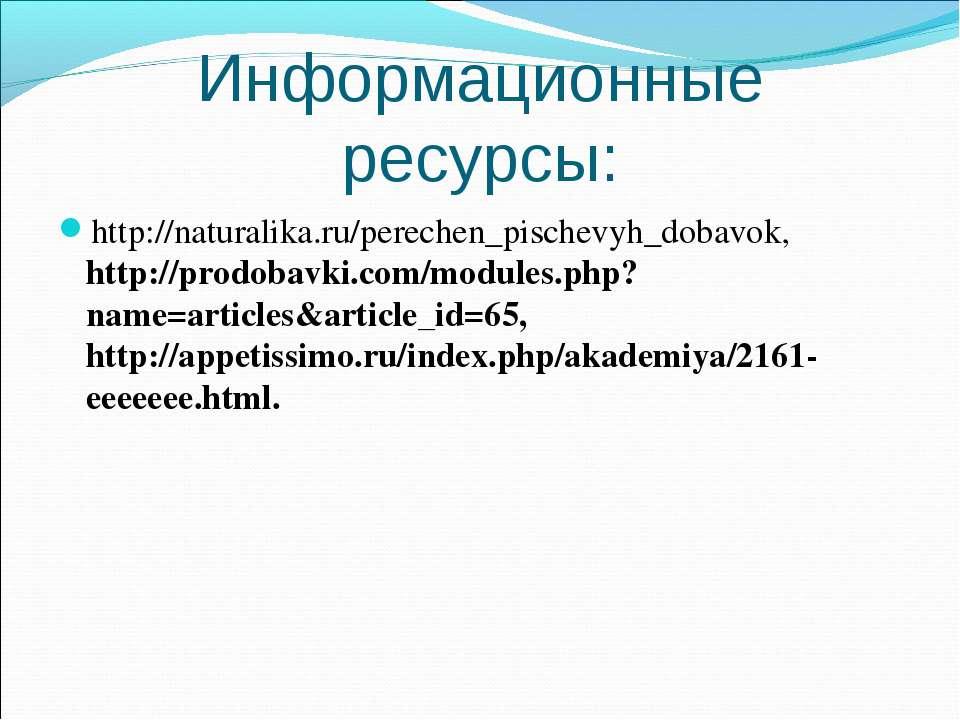 Информационные ресурсы: http://naturalika.ru/perechen_pischevyh_dobavok, http...