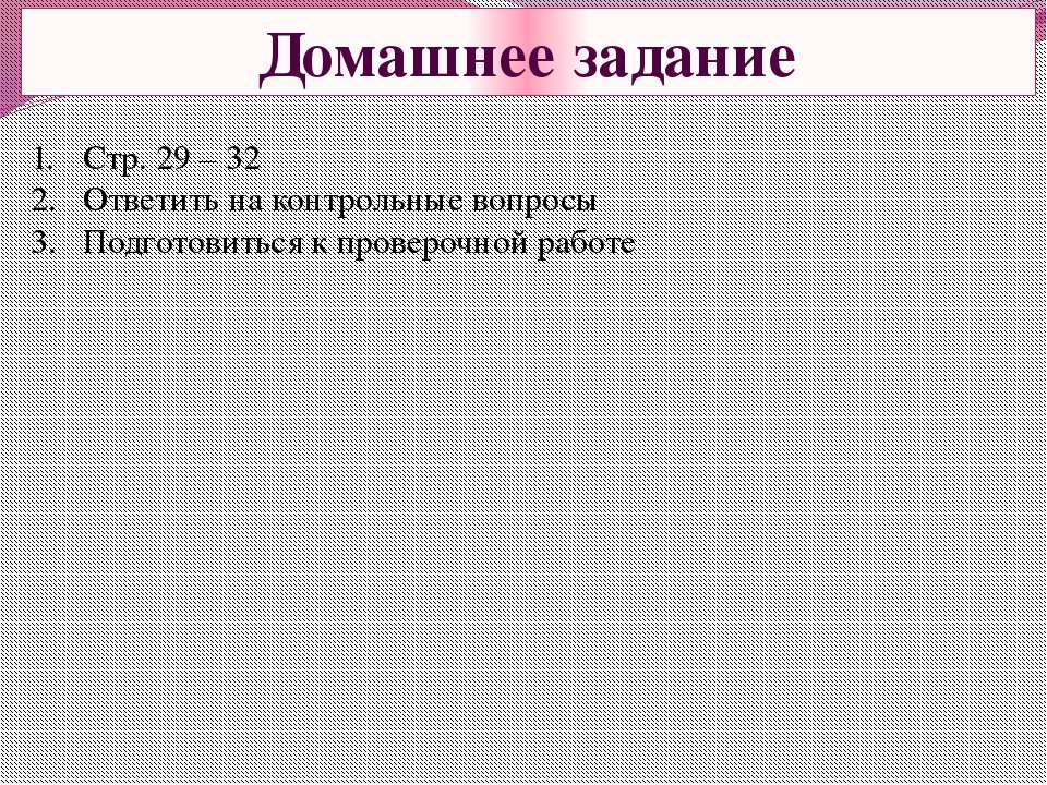 Домашнее задание Стр. 29 – 32 Ответить на контрольные вопросы Подготовиться к...