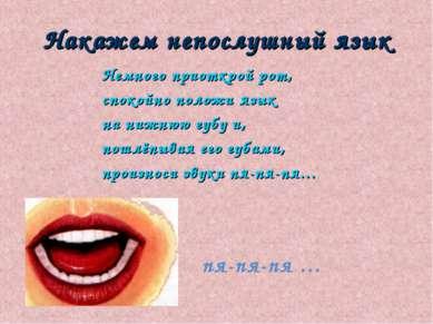 Накажем непослушный язык Немного приоткрой рот, спокойно положи язык на нижню...