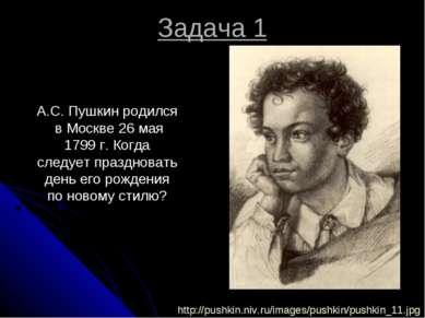 Задача 1 А.С. Пушкин родился в Москве 26 мая 1799 г. Когда следует праздноват...
