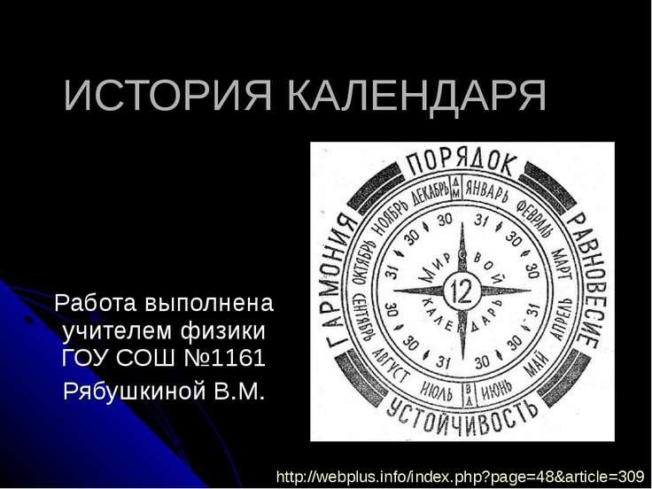 ИСТОРИЯ КАЛЕНДАРЯ Работа выполнена учителем физики ГОУ СОШ №1161 Рябушкиной В...