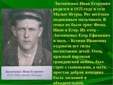 Литовченко Иван Егорович родился в 1925 году в селе Малые Ягуры. Рос весёлым ...