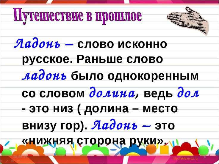 Ладонь – слово исконно русское. Раньше слово ладонь было однокоренным со слов...