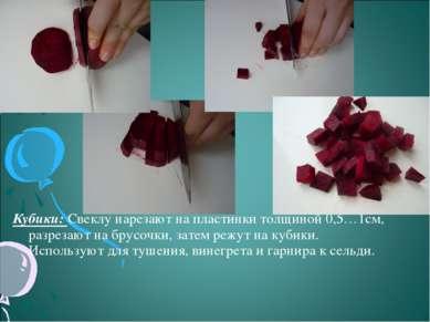 Кубики: Свеклу нарезают на пластинки толщиной 0,5…1см, разрезают на брусочки,...