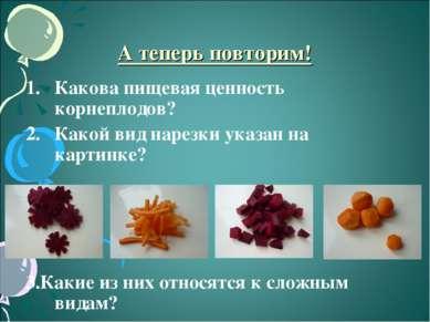 А теперь повторим! Какова пищевая ценность корнеплодов? Какой вид нарезки ука...