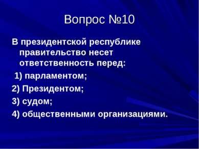 Вопрос №10 В президентской республике правительство несет ответственность пер...