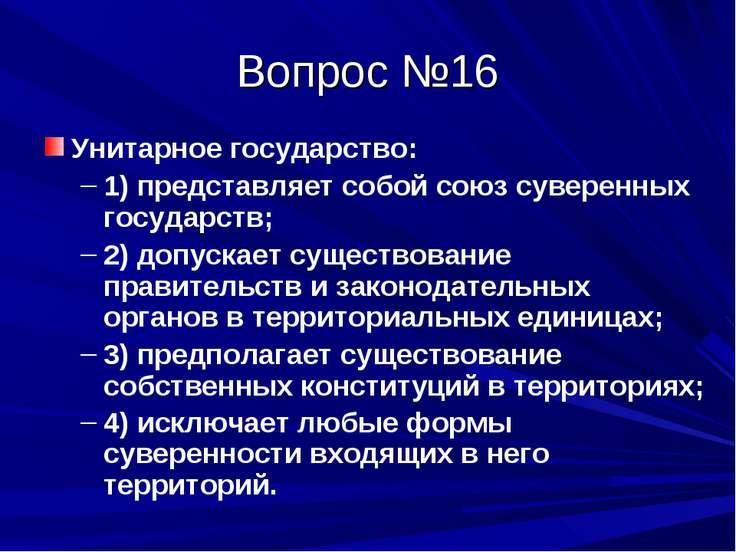 Вопрос №16 Унитарное государство: 1) представляет собой союз суверенных госуд...