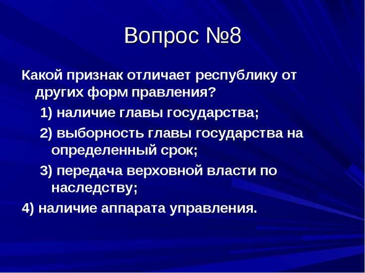 Вопрос №8 Какой признак отличает республику от других форм правления? 1) нали...