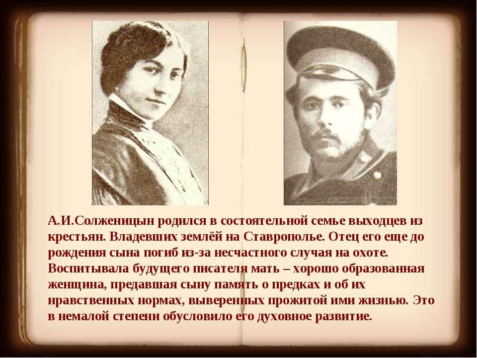 А.И.Солженицын родился в состоятельной семье выходцев из крестьян. Владевших ...