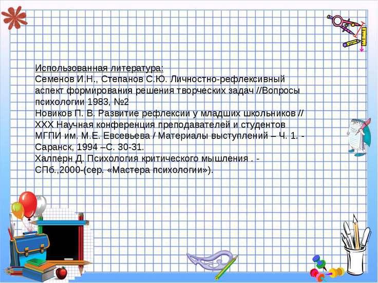 Использованная литература: Семенов И.Н., Степанов С.Ю. Личностно-рефлексивный...