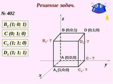 Решение задач. № 402 х у z C1 - ? C - ? A1 (1;0;0) B1 - ? D1 - ? A (0;0;0) B ...