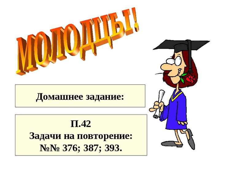 Домашнее задание: П.42 Задачи на повторение: №№ 376; 387; 393.