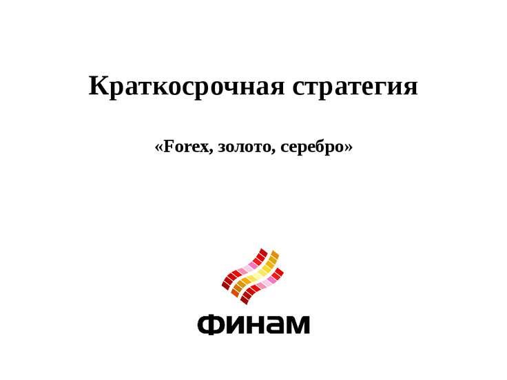 Краткосрочная стратегия «Forex, золото, серебро»