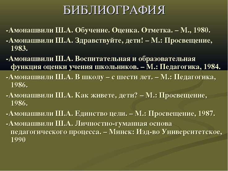 БИБЛИОГРАФИЯ -Амонашвили Ш.А. Обучение. Оценка. Отметка. – М., 1980. -Амонашв...