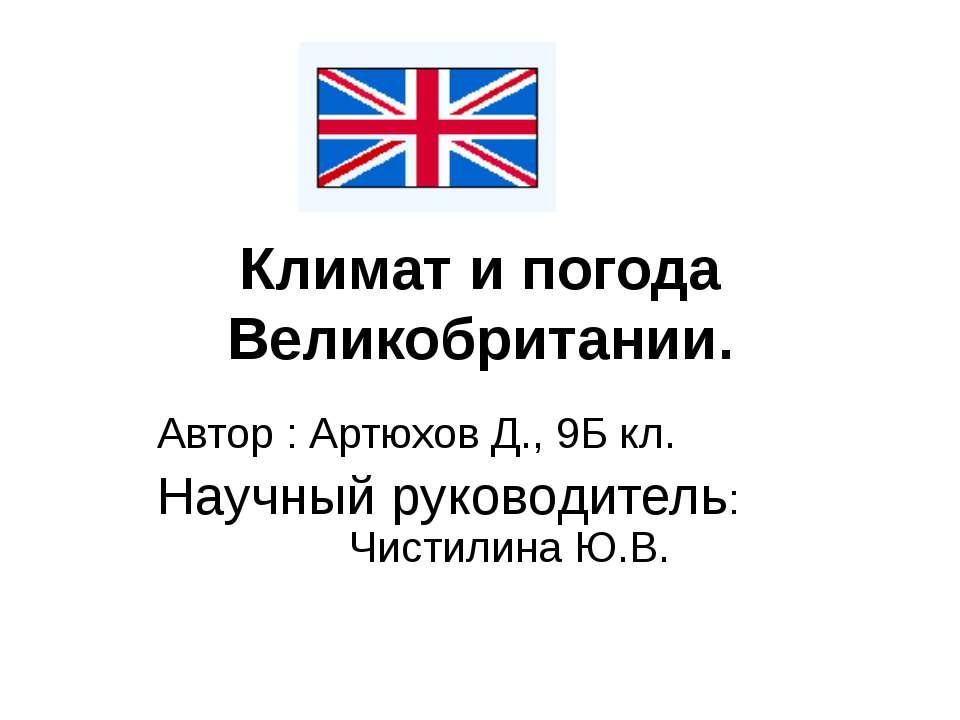 Климат и погода Великобритании. Автор : Артюхов Д., 9Б кл. Научный руководите...