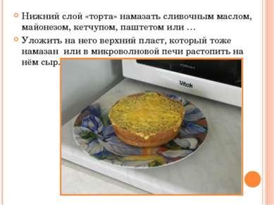 Нижний слой «торта» намазать сливочным маслом, майонезом, кетчупом, паштетом ...