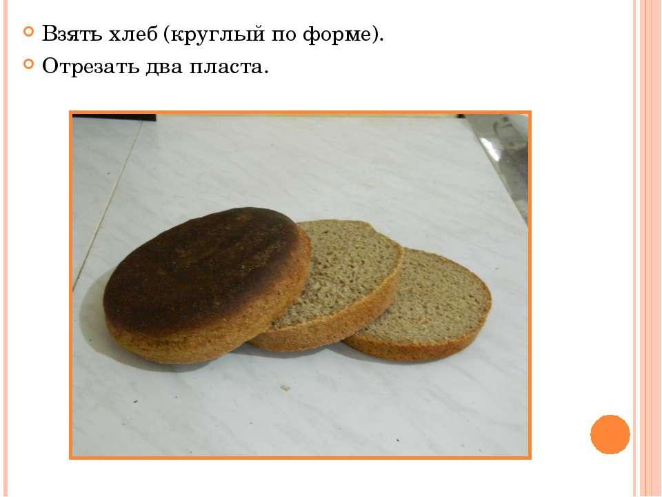 Взять хлеб (круглый по форме). Отрезать два пласта.
