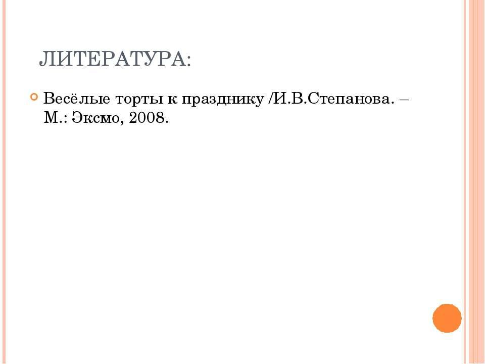 ЛИТЕРАТУРА: Весёлые торты к празднику /И.В.Степанова. – М.: Эксмо, 2008.
