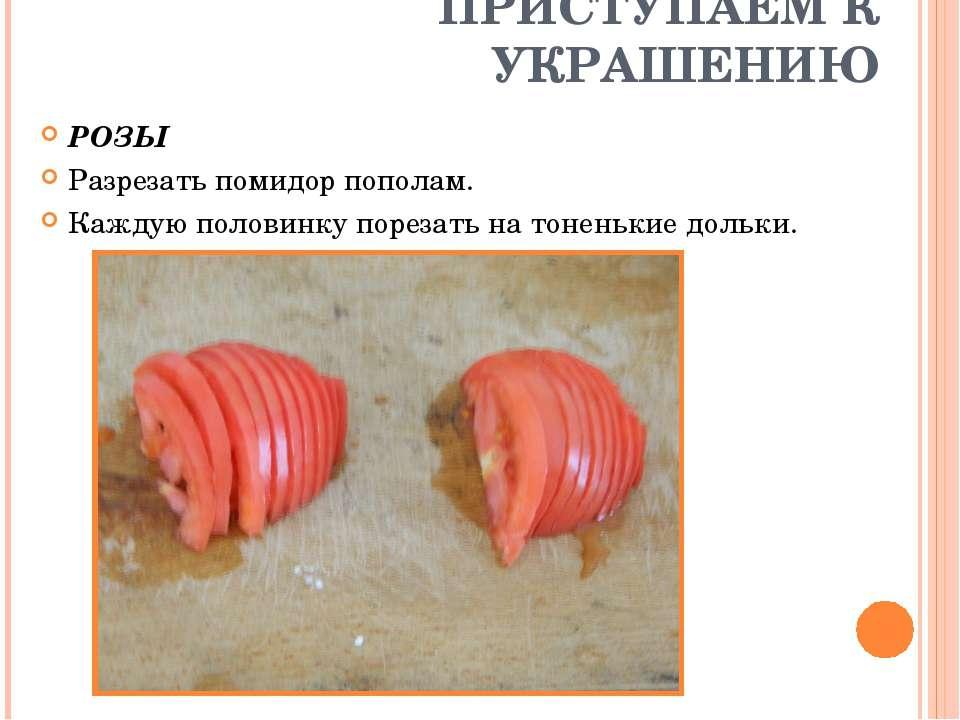 ПРИСТУПАЕМ К УКРАШЕНИЮ РОЗЫ Разрезать помидор пополам. Каждую половинку порез...