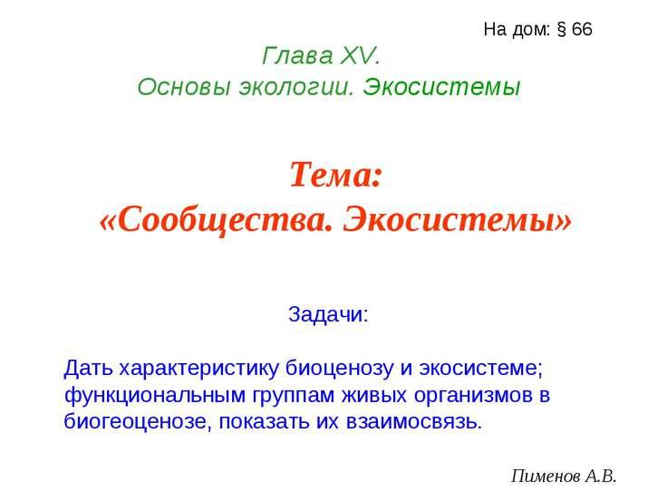 Глава ХV. Основы экологии. Экосистемы Пименов А.В. На дом: § 66 Тема: «Сообще...