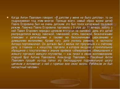 Когда Антон Павлович говорил:«В детстве у меня не было детства», то он подра...
