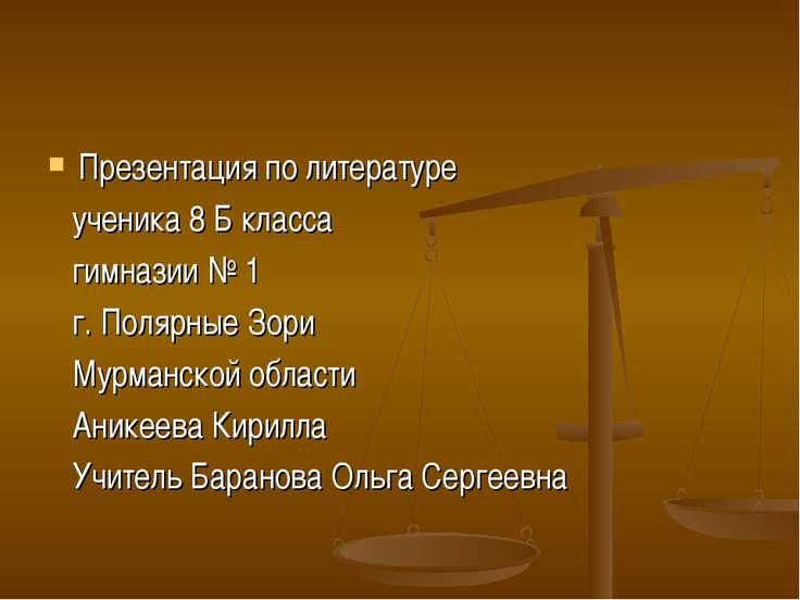 Презентация по литературе ученика 8 Б класса гимназии № 1 г. Полярные Зори Му...