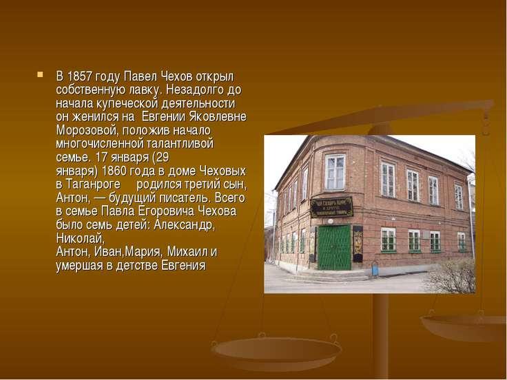 В1857 годуПавелЧеховоткрыл собственную лавку. Незадолго до начала купечес...