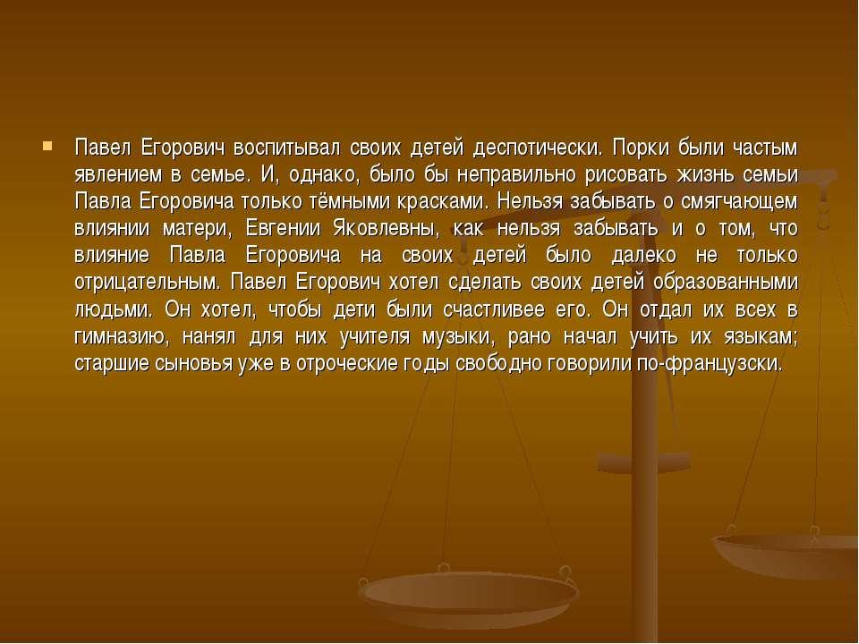 Павел Егорович воспитывал своих детей деспотически. Порки были частым явление...