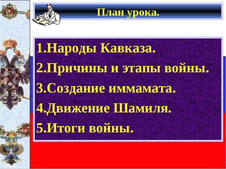 План урока. 1.Народы Кавказа. 2.Причины и этапы войны. 3.Создание иммамата. 4...