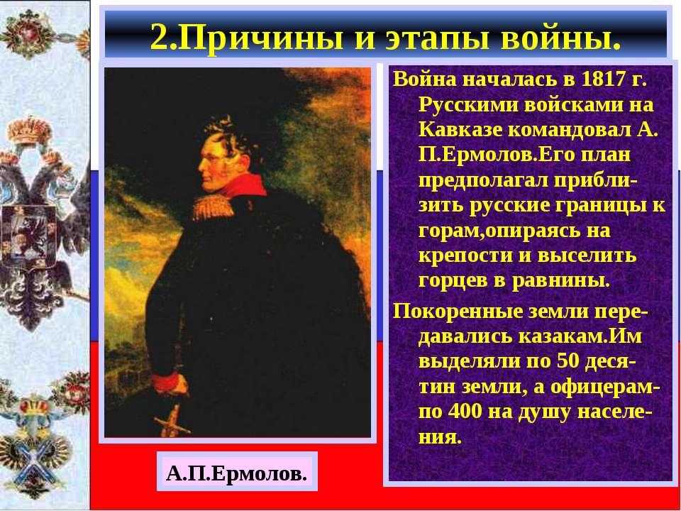 Война началась в 1817 г. Русскими войсками на Кавказе командовал А. П.Ермолов...
