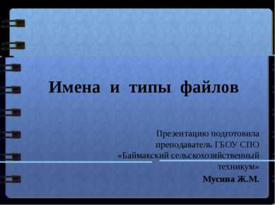 Имена и типы файлов Презентацию подготовила преподаватель ГБОУ СПО «Баймакски...