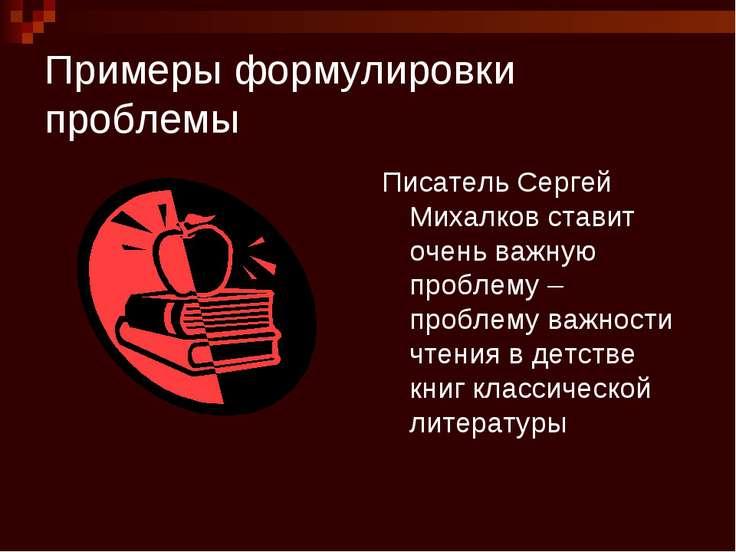 Примеры формулировки проблемы Писатель Сергей Михалков ставит очень важную пр...