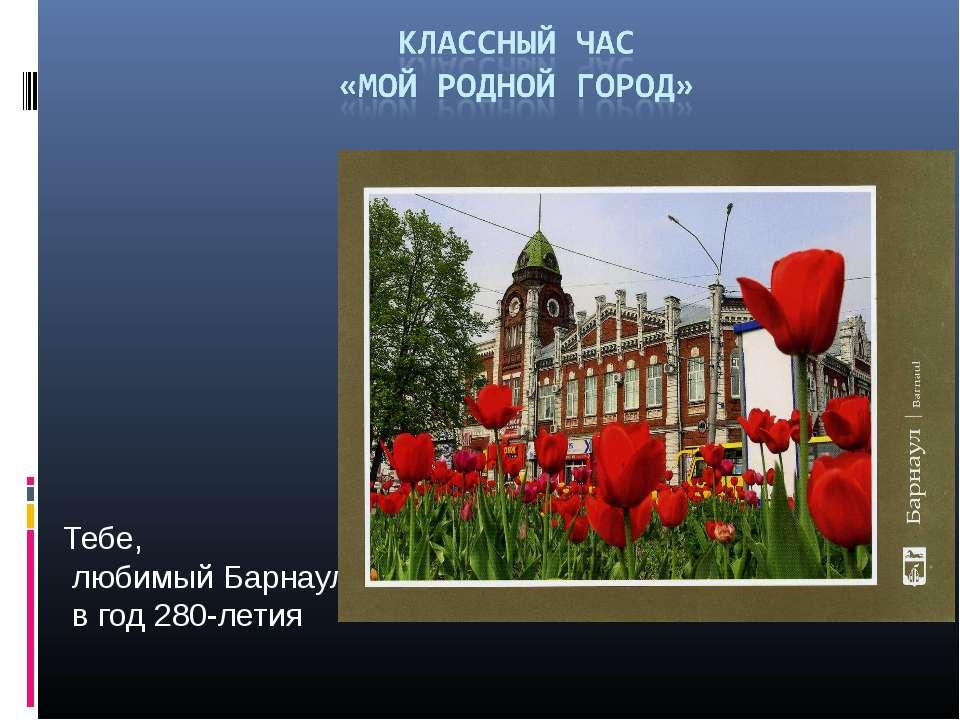 Тебе, любимый Барнаул, в год 280-летия