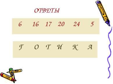 ОТВЕТЫ 6 16 17 20 24 5 Г О Т И К А