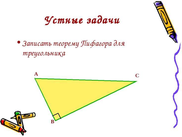 Устные задачи Записать теорему Пифагора для треугольника А В С