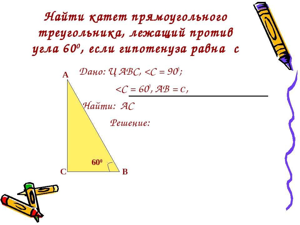 Найти катет прямоугольного треугольника, лежащий против угла 600, если гипоте...