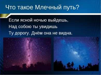 Что такое Млечный путь? Если ясной ночью выйдешь, Над собою ты увидишь Ту дор...