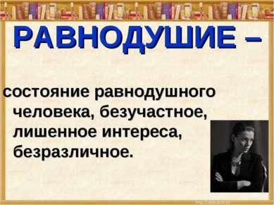 РАВНОДУШИЕ – состояние равнодушного человека, безучастное, лишенное интереса,...