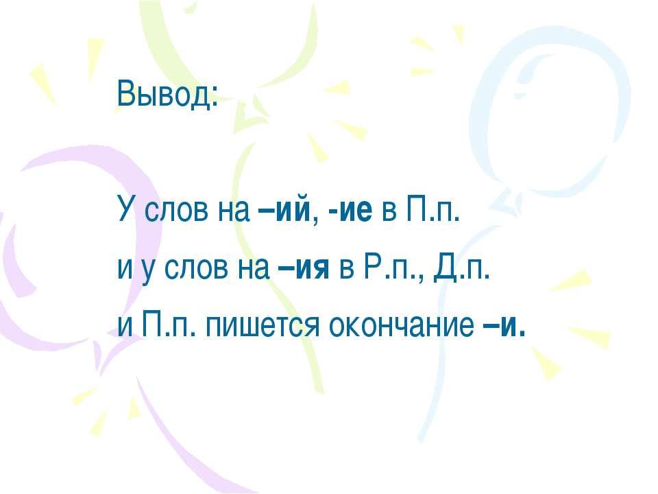 Вывод: У слов на –ий, -ие в П.п. и у слов на –ия в Р.п., Д.п. и П.п. пишется ...