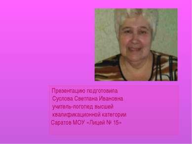 Презентацию подготовила Суслова Светлана Ивановна учитель-логопед высшей квал...