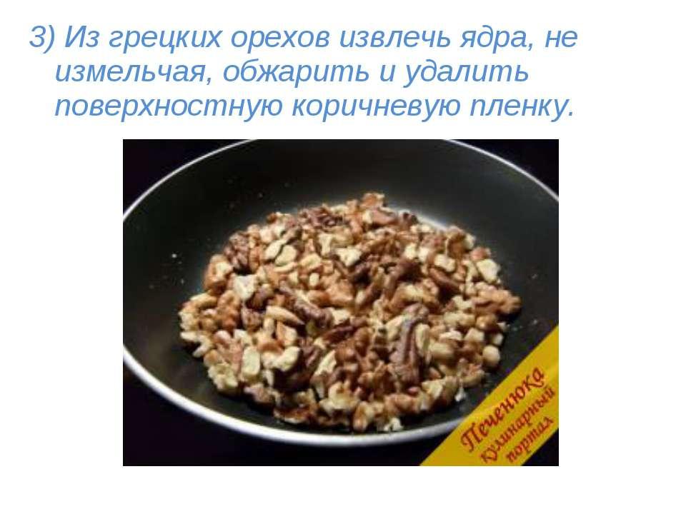 3) Из грецких орехов извлечь ядра, не измельчая, обжарить и удалить поверхнос...