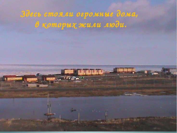 Здесь стояли огромные дома, в которых жили люди.