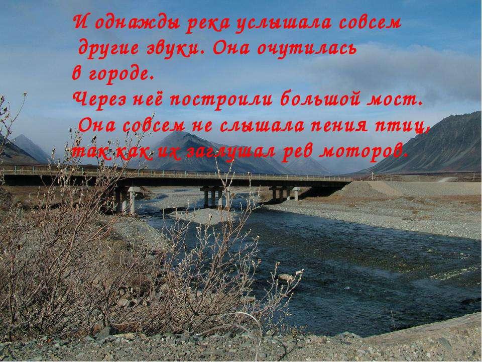 И однажды река услышала совсем другие звуки. Она очутилась в городе. Через не...